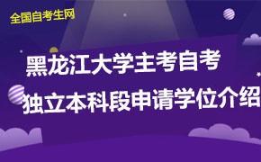 黑龙江大学主考自考独立本科段申请学位介绍