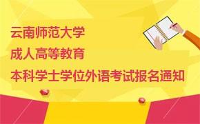 云南师范大学成人高等教育本科学士学位外语考试报名通知
