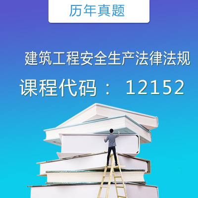 12152建筑工程安全生产法律法规历年真题