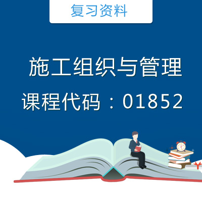01852施工组织与管理复习资料