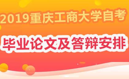 重庆工商大学2019年下半年自学考试本科毕业论文撰写及答辩安排