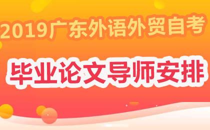 2019年下半年广东外语外贸大学自考毕业论文导师安排