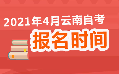2021年4月云南自考报名时间