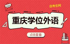 重庆自考各院校学位英语考试相关要求及安排