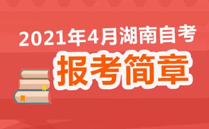 2021年4月湖南省高等教育自学考试报名报考公告